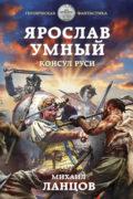 Ярослав Умный 3. Консул Руси, Михаил Ланцов скачать FB2 epub